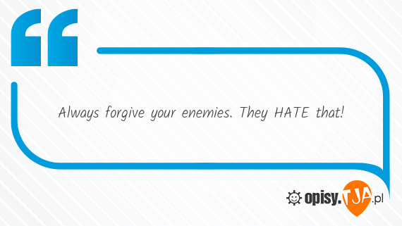 Always forgive your enemies. They HATE that!
