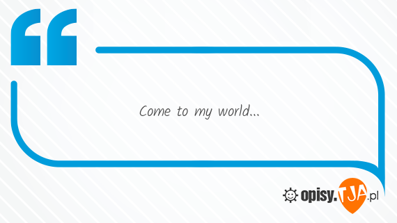 Come to my world...
