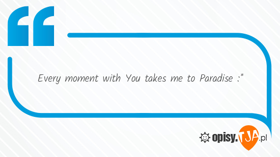 Every moment with You takes me to Paradise :*