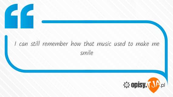 I can still remember how that music used to make me smile