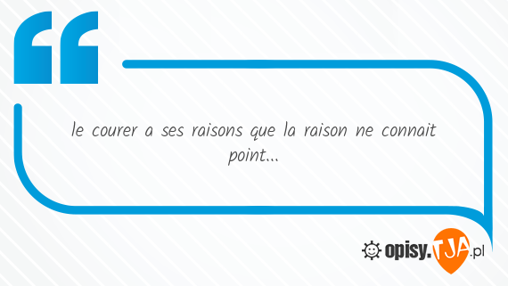 le courer a ses raisons que la raison ne connait point...