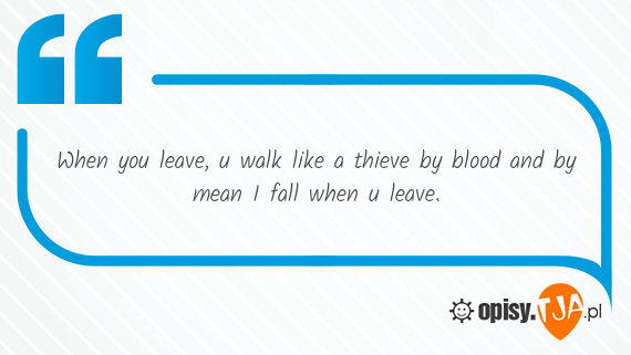 When you leave, u walk like a thieve by blood and by mean I fall when u leave. 